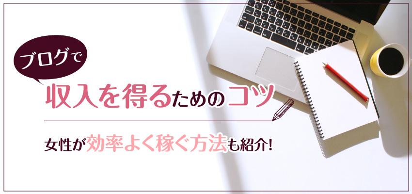 ブログで収入を得るためのコツ|女性が効率よく稼ぐ方法も紹介!